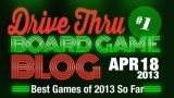 "Drive Thru Board Game Blog #1 – ""Best Games of 2013 So Far"""
