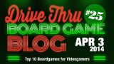 """Drive Thru Board Game Blog #25 – """"Top 10 Boardgames for Videogamers"""""""