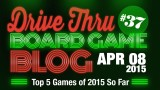 "Drive Thru Board Game Blog #37 – ""Top 5 Games of 2015 So Far"""