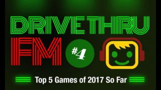 Drive Thru FM #4 – Top 5 Games of 2017 So Far